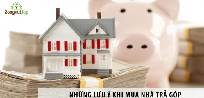 Những lưu ý khi mua nhà trả góp – Bí quyết sống vui