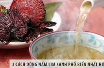 3 cách dùng nấm lim xanh phổ biến nhất hiện nay